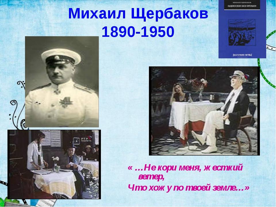 Михаил Щербаков 1890-1950 « …Не кори меня, жесткий ветер, Что хожу по твоей з...