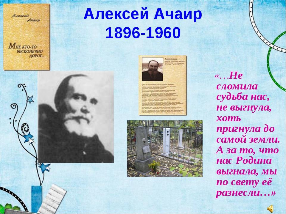 Алексей Ачаир 1896-1960 «…Не сломила судьба нас, не выгнула, хоть пригнула до...