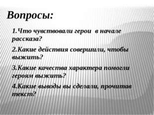 Вопросы: 1.Что чувствовали герои в начале рассказа? 2.Какие действия совершил