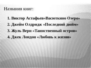Названия книг: 1. Виктор Астафьев«Васюткино Озеро» 2. Джейм Олдридж «Последни