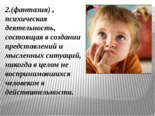 2.(фантазия) , психическая деятельность, состоящая в создании представлений и