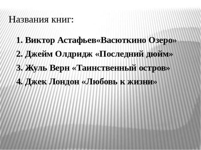 Названия книг: 1. Виктор Астафьев«Васюткино Озеро» 2. Джейм Олдридж «Последни...