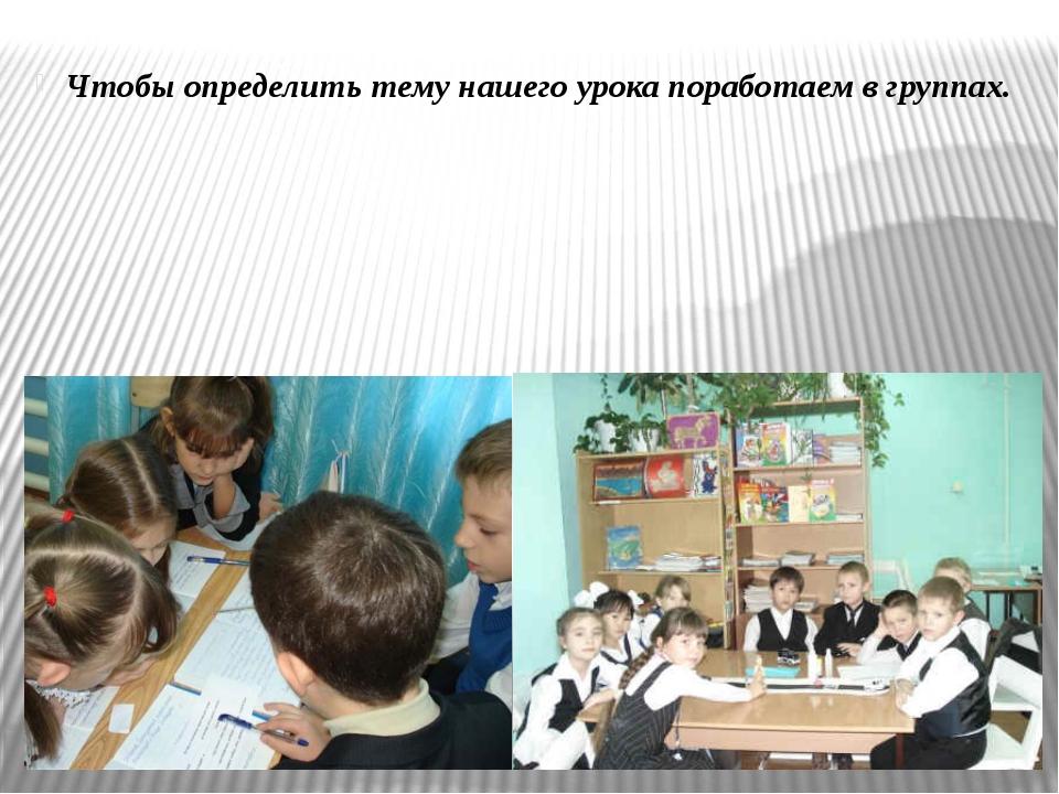Чтобы определить тему нашего урока поработаем в группах.