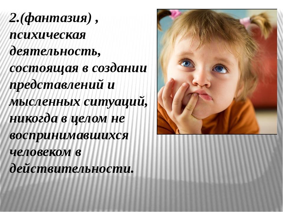 2.(фантазия) , психическая деятельность, состоящая в создании представлений и...