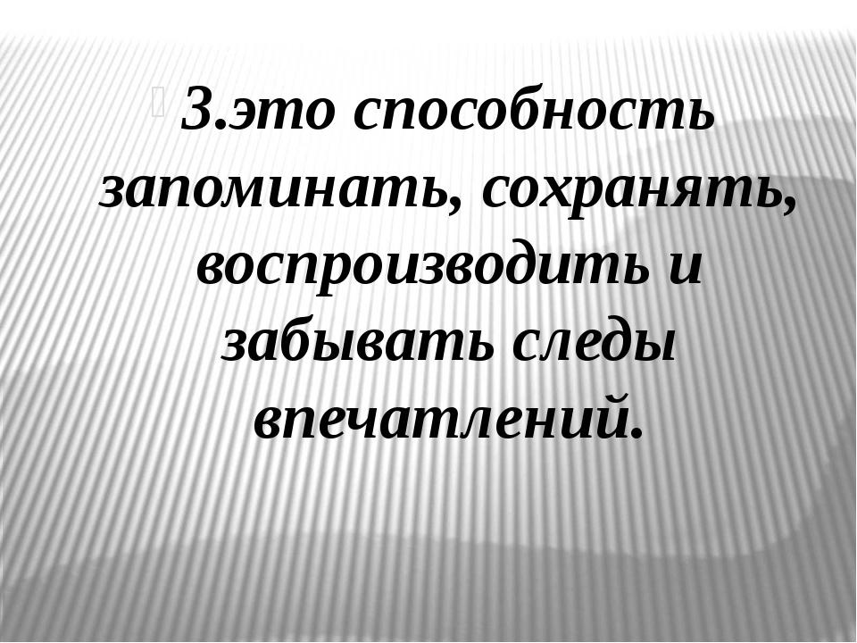 3.это способность запоминать, сохранять, воспроизводить и забывать следы впеч...