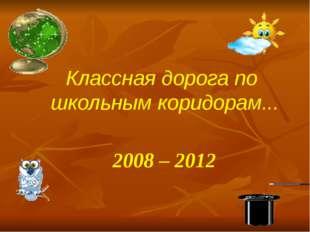 Классная дорога по школьным коридорам... 2008 – 2012