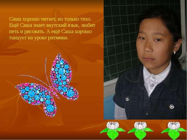 Саша хорошо читает, но только тихо. Ещё Саша знает якутский язык, любит петь...