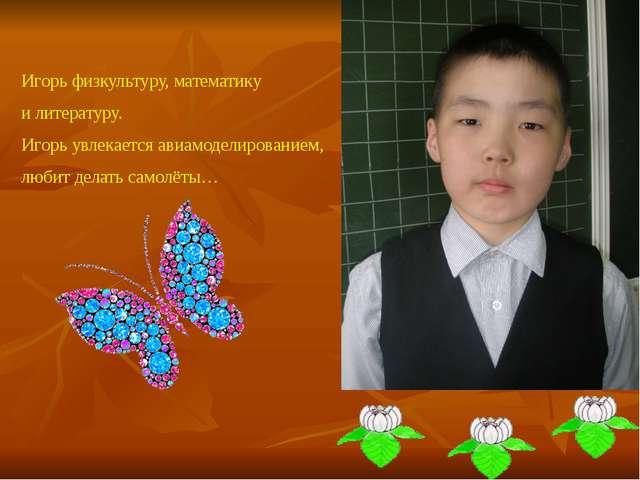 Игорь физкультуру, математику и литературу. Игорь увлекается авиамоделировани...