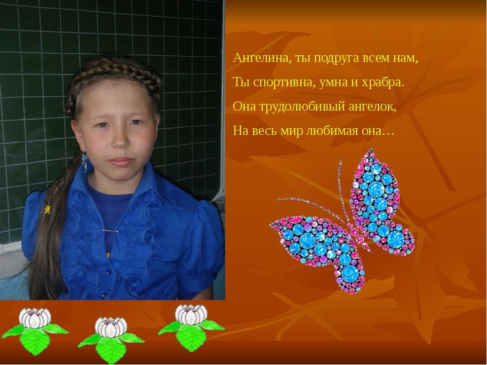 Ангелина, ты подруга всем нам, Ты спортивна, умна и храбра. Она трудолюбивый...