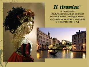 Il tiramisu` - в переводе с итальянского языка обозначает «вознеси меня», «вз
