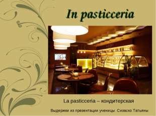 In pasticceria La pasticceria – кондитерская Выдержки из презентации ученицы