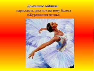 Домашнее задание: нарисовать рисунок на тему балета «Журавлиная песнь»