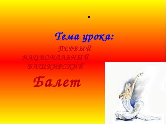 Тема урока: ПЕРВЫЙ НАЦИОНАЛЬНЫЙ БАШКИРСКИЙ Балет