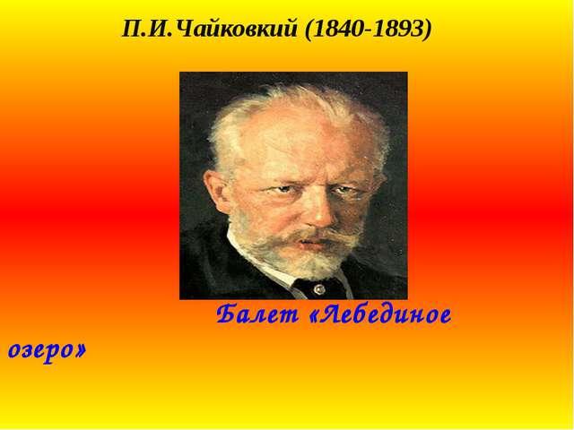 П.И.Чайковкий (1840-1893) Балет «Лебединое озеро»
