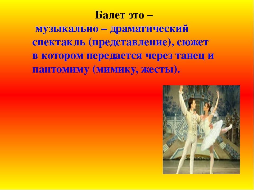 Балет это – музыкально – драматический спектакль (представление), сюжет в кот...