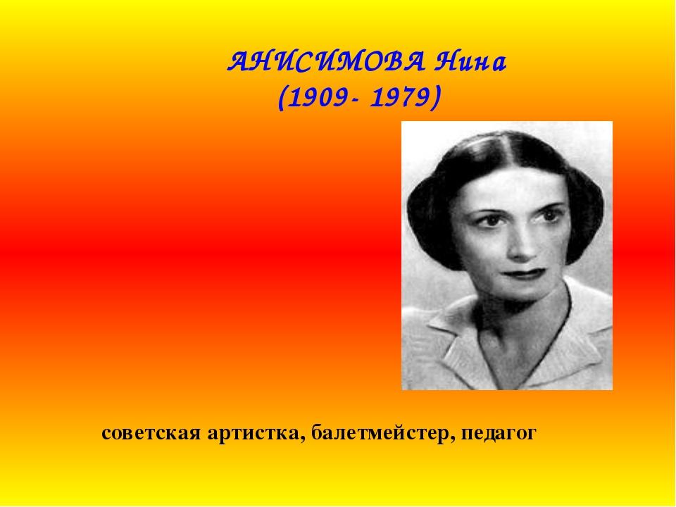 АНИСИМОВА Нина (1909- 1979) советская артистка, балетмейстер, педагог