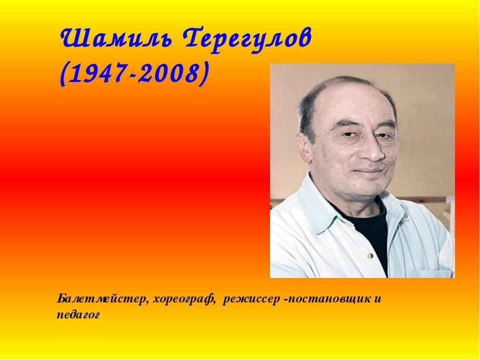 Шамиль Терегулов (1947-2008) Балетмейстер, хореограф, режиссер -постановщик и...