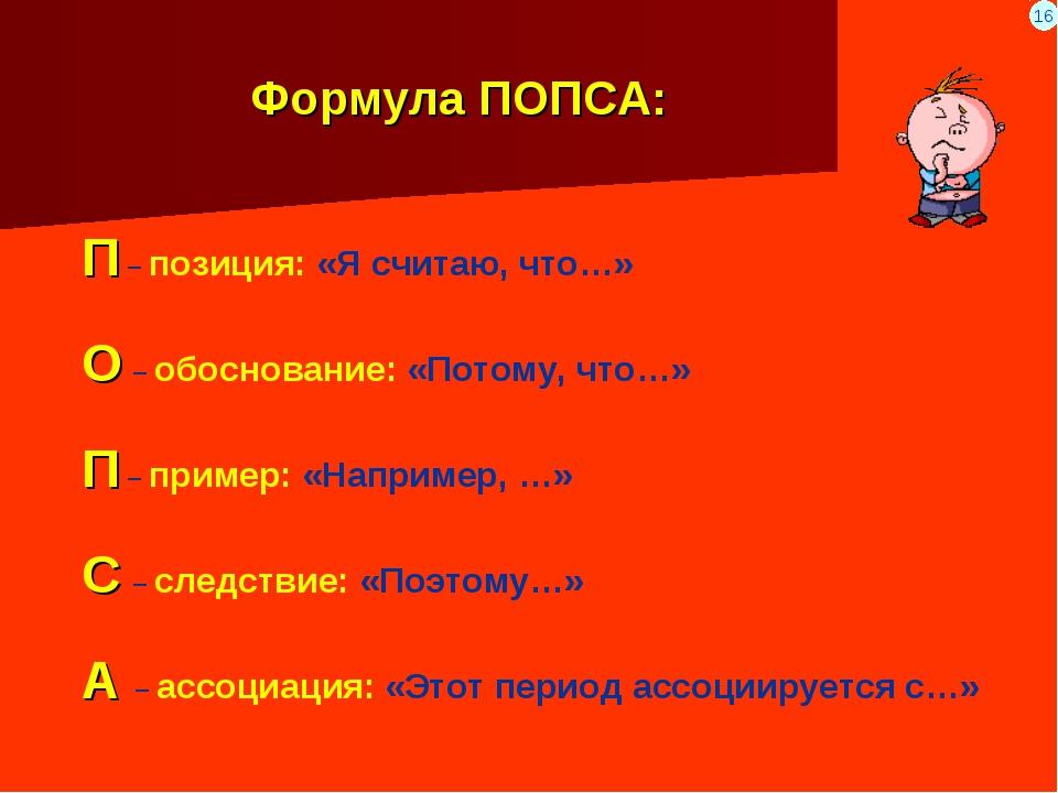 Формула ПОПСА: П – позиция: «Я считаю, что…» О – обоснование: «Потому, что…»...