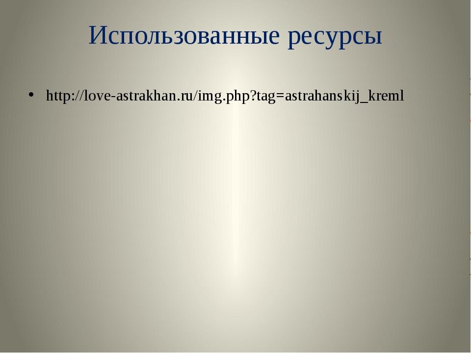 Использованные ресурсы http://love-astrakhan.ru/img.php?tag=astrahanskij_kreml
