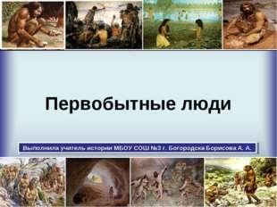 Первобытные люди Выполнила учитель истории МБОУ СОШ №3 г. Богородска Борисова