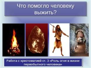 Что помогло человеку выжить? Работа с хрестоматией ст. 3 «Роль огня в жизни п