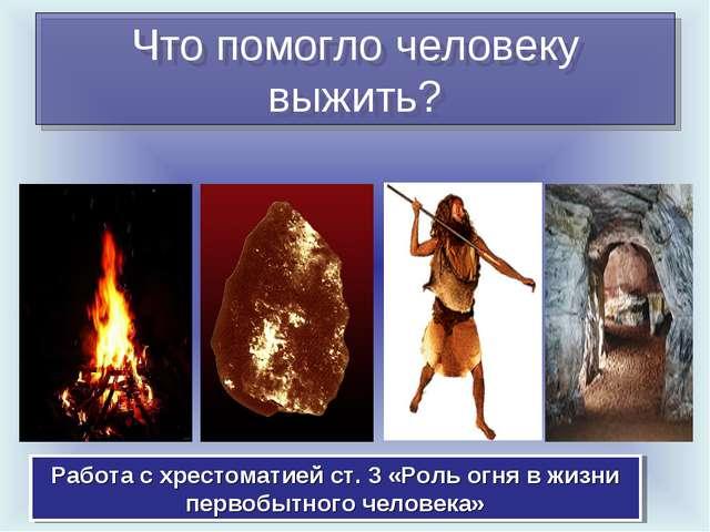 Что помогло человеку выжить? Работа с хрестоматией ст. 3 «Роль огня в жизни п...