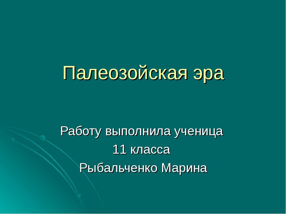 Палеозойская эра Работу выполнила ученица 11 класса Рыбальченко Марина