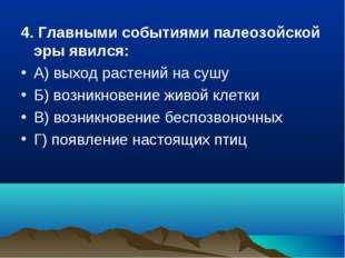 4. Главными событиями палеозойской эры явился: А) выход растений на сушу Б) в