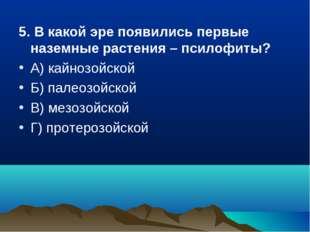 5. В какой эре появились первые наземные растения – псилофиты? А) кайнозойско