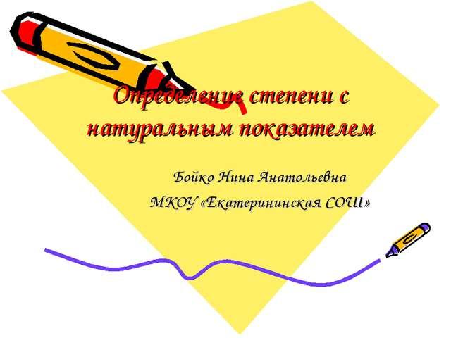 Определение степени с натуральным показателем Бойко Нина Анатольевна МКОУ «Ек...