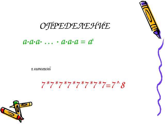 ОПРЕДЕЛЕНИЕ а∙а∙а∙ … ∙ а∙а∙а = аn n множителей 7*7*7*7*7*7*7*7=7^8