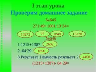 I этап урока Проверим домашнее задание №645 271∙49+1001:13∙24= №646 1.1215+13