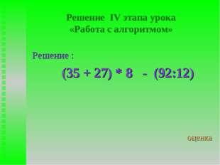 Решение IV этапа урока «Работа с алгоритмом» Решение : (35 + 27) * 8 - (92:12
