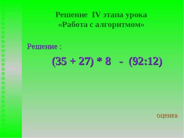 Решение IV этапа урока «Работа с алгоритмом» Решение : (35 + 27) * 8 - (92:12...