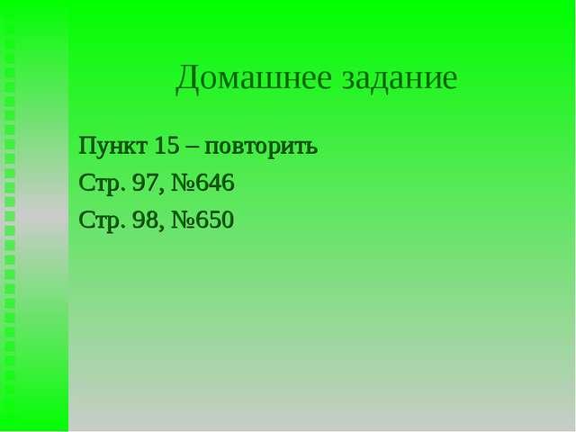 Домашнее задание Пункт 15 – повторить Стр. 97, №646 Стр. 98, №650
