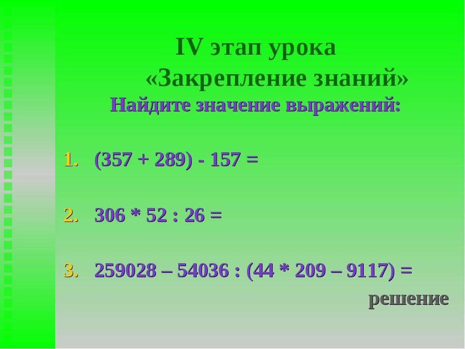 IV этап урока «Закрепление знаний» Найдите значение выражений: (357 + 289) -...