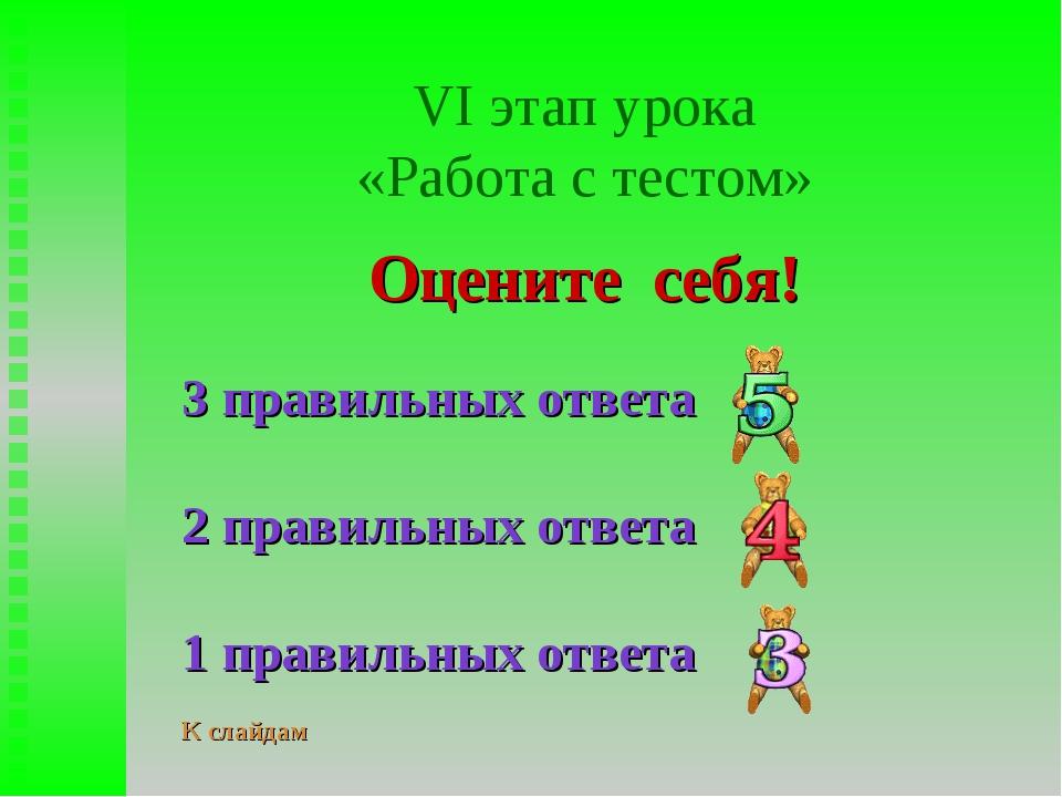 VI этап урока «Работа с тестом» Оцените себя! 3 правильных ответа 2 правильны...