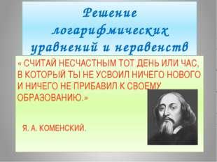 Решение логарифмических уравнений и неравенств « СЧИТАЙ НЕСЧАСТНЫМ ТОТ ДЕНЬ И