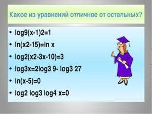 Какое из уравнений отличное от остальных? log9(x-1)2=1 ln(x2-15)=ln x log2(x2