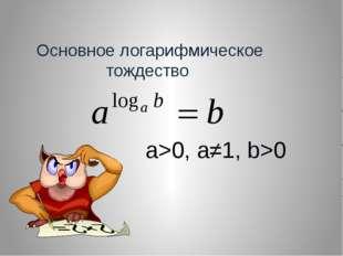 Основное логарифмическое тождество a>0, a≠1, b>0
