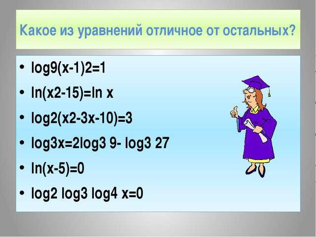 Какое из уравнений отличное от остальных? log9(x-1)2=1 ln(x2-15)=ln x log2(x2...