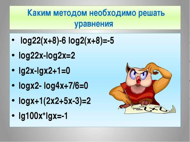 Каким методом необходимо решать уравнения log22(x+8)-6 log2(x+8)=-5 log22x-...
