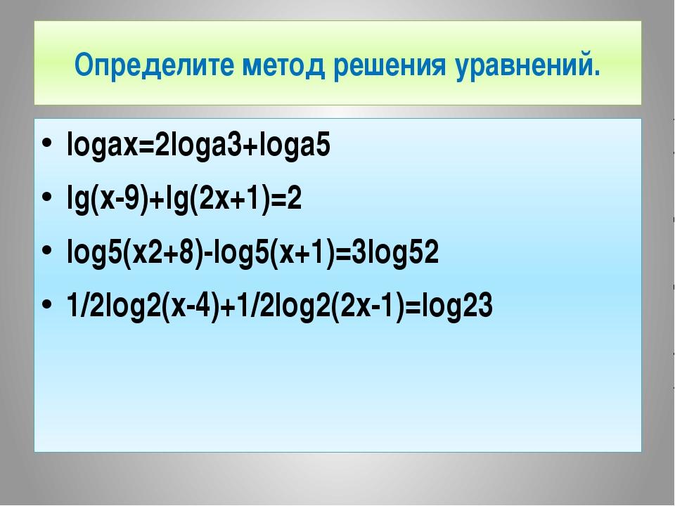 Определите метод решения уравнений. logax=2loga3+loga5 lg(x-9)+lg(2x+1)=2 log...