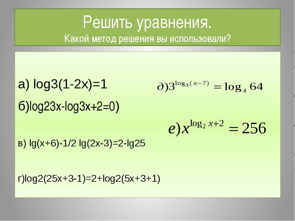 Решить уравнения. Какой метод решения вы использовали? а) log3(1-2x)=1 б)log2...