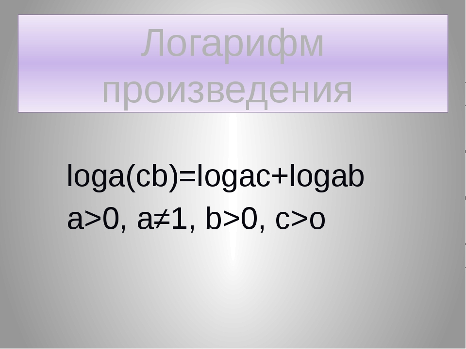 Логарифм произведения loga(cb)=logac+logab a>0, a≠1, b>0, c>o