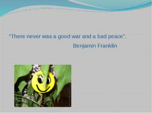 """There never was a good war and a bad peace"". Benjamin Franklin"