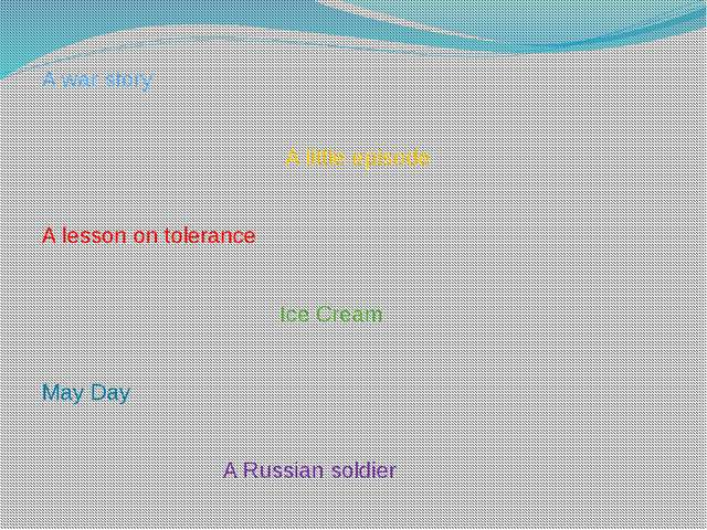A war story A little episode A lesson on tolerance Ice Cream May Day A Russia...