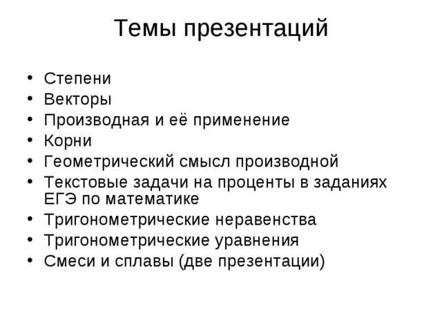 Темы презентаций Степени Векторы Производная и её применение Корни Геометриче...