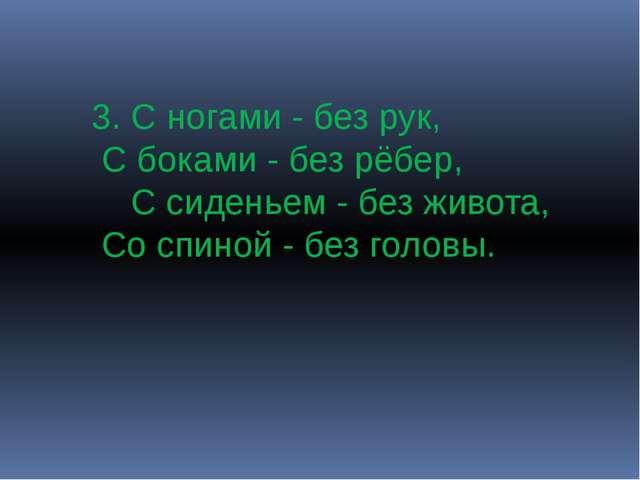 3. С ногами - без рук, С боками - без рёбер, С сиденьем - без живота, Со спин...
