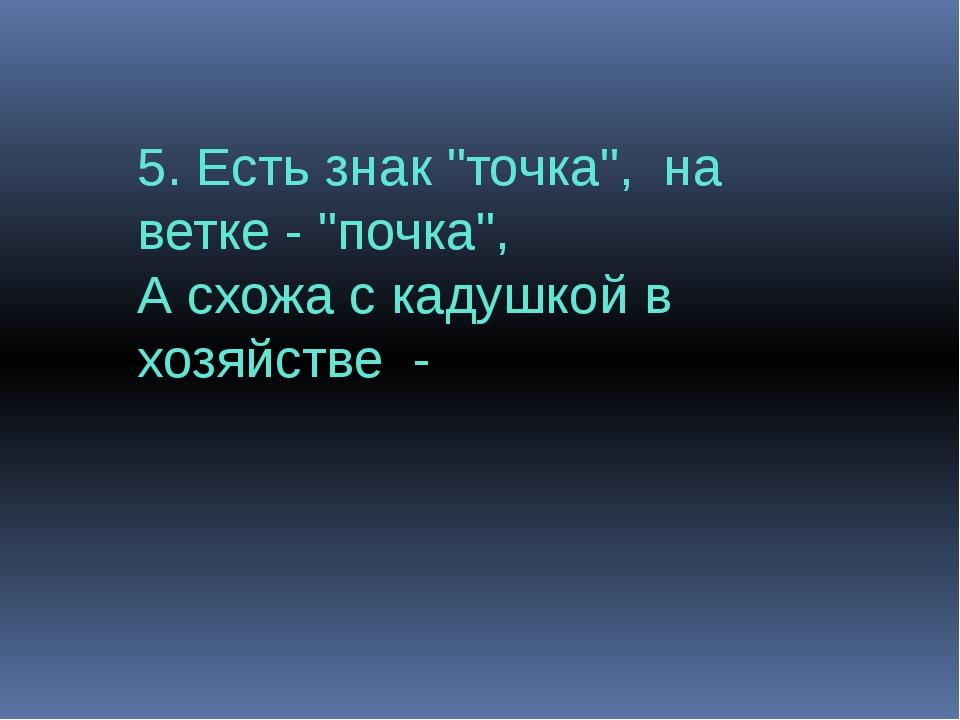 """5. Есть знак """"точка"""", на ветке - """"почка"""", А схожа с кадушкой в хозяйстве -"""